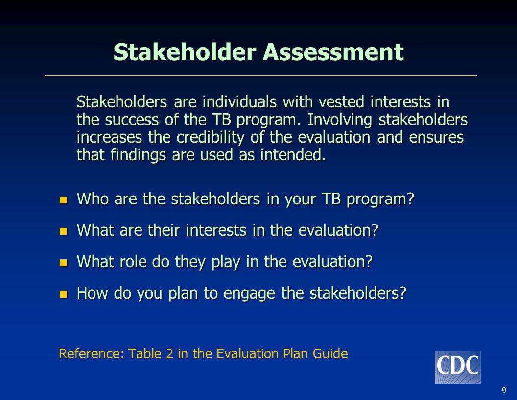 9 Stakeholder Assessment Stakeholders are individuals with vested interests in the success of the TB program. Involving stakeholders increases the cre