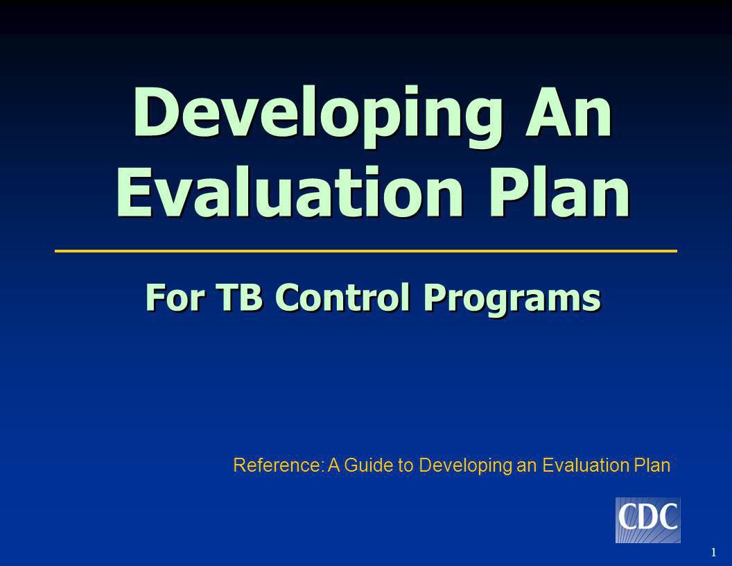 1 Developing An Evaluation Plan For TB Control Programs Developing An Evaluation Plan For TB Control Programs Reference: A Guide to Developing an Eval