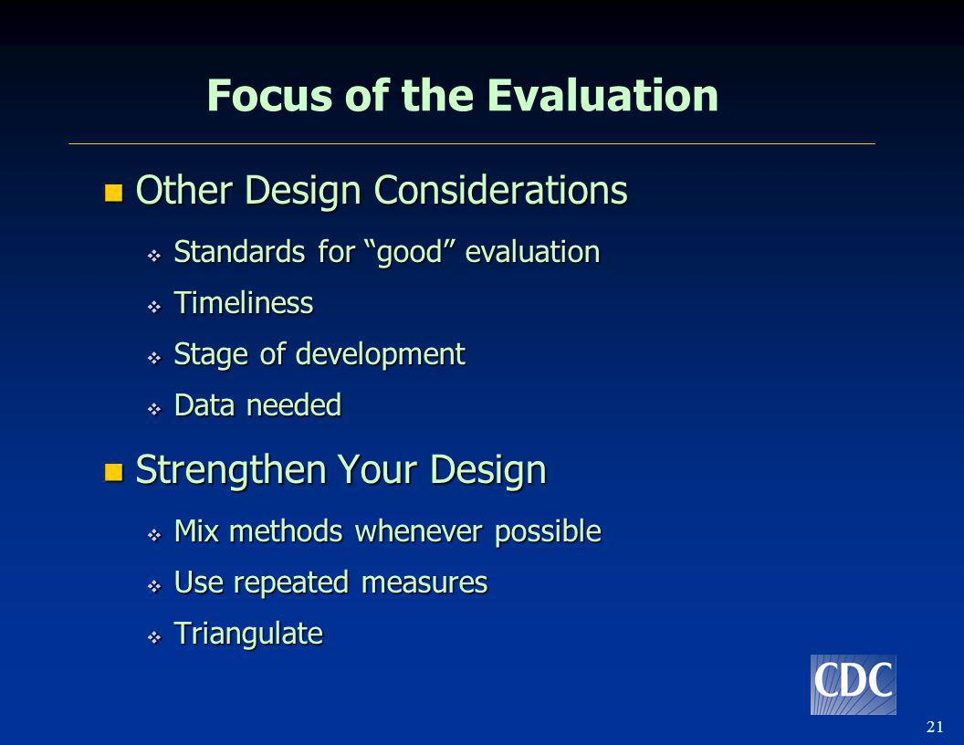21 Focus of the Evaluation Other Design Considerations Other Design Considerations Standards for good evaluation Standards for good evaluation Timelin