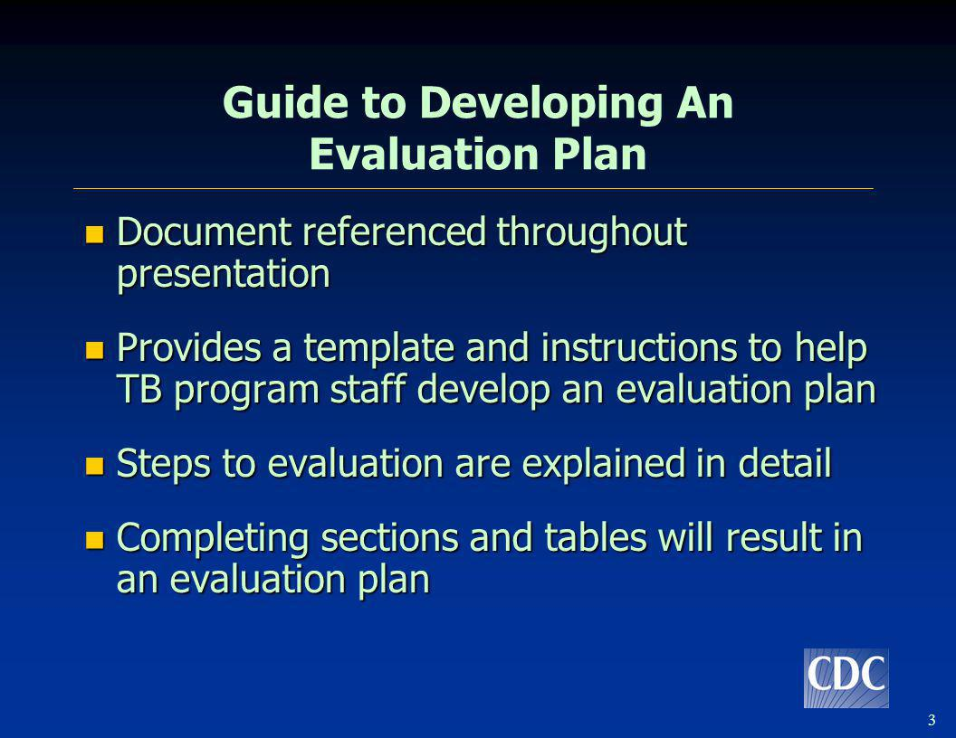 3 Guide to Developing An Evaluation Plan Document referenced throughout presentation Document referenced throughout presentation Provides a template a