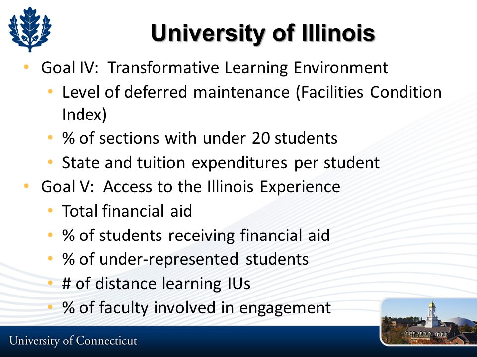 University of Illinois Goal IV: Transformative Learning Environment Level of deferred maintenance (Facilities Condition Index) % of sections with under 20 students State and tuition expenditures per student Goal V: Access to the Illinois Experience Total financial aid % of students receiving financial aid % of under-represented students # of distance learning IUs % of faculty involved in engagement