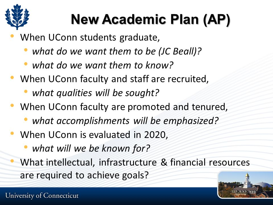 Aligning Resources to AP Reallocation of existing resources ($1.8B Budget) $400M in UConn 2000 300 Faculty Hiring Program (150 positions remaining) Hire in disciplines that will be lead to excellence, i.e., Additive Manufacturing; Materials Genomics; Insurance & Business Law; Systems Genomics; Educational Assessment; Digital Media; etc $172M Tech Park Program ($154M Remaining) Industry partnerships for technology development Eminent Faculty hiring program $865M Bioscience CT Program Personalized Medicine, Clinical Enterprise, Biomed Engineering $1.7B Next Generation Connecticut (planned)