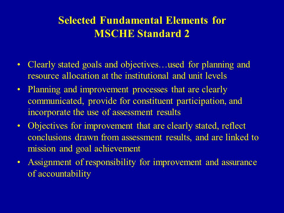 Selected Fundamental Elements for MSCHE Standard 2 Clearly stated goals and objectives…used for planning and resource allocation at the institutional and unit levels Planning and improvement processes that are clearly communicated, provide for constituent participation, and incorporate the use of assessment results Objectives for improvement that are clearly stated, reflect conclusions drawn from assessment results, and are linked to mission and goal achievement Assignment of responsibility for improvement and assurance of accountability