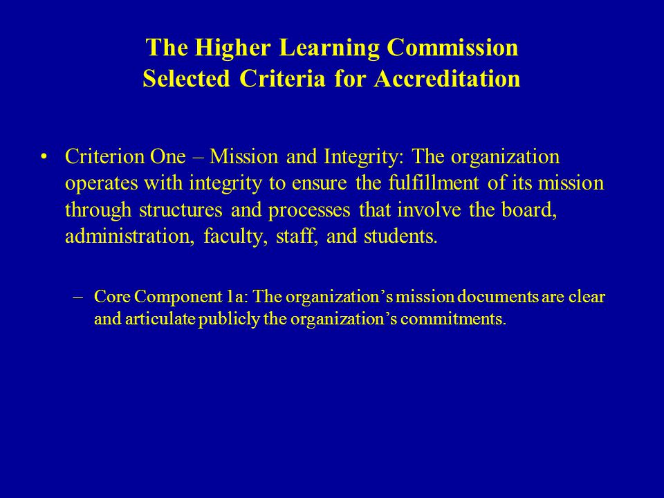 The Higher Learning Commission Selected Criteria for Accreditation Criterion One – Mission and Integrity: The organization operates with integrity to ensure the fulfillment of its mission through structures and processes that involve the board, administration, faculty, staff, and students.