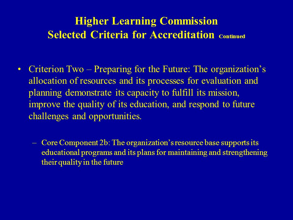 Higher Learning Commission Selected Criteria for Accreditation Continued Criterion Two – Preparing for the Future: The organizations allocation of resources and its processes for evaluation and planning demonstrate its capacity to fulfill its mission, improve the quality of its education, and respond to future challenges and opportunities.