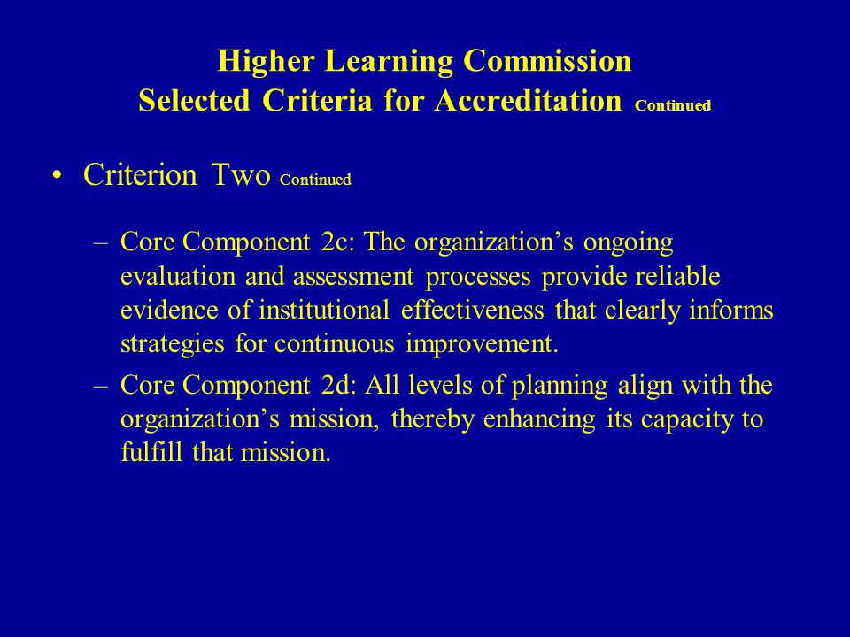 Higher Learning Commission Selected Criteria for Accreditation Continued Criterion Two Continued –Core Component 2c: The organizations ongoing evaluation and assessment processes provide reliable evidence of institutional effectiveness that clearly informs strategies for continuous improvement.