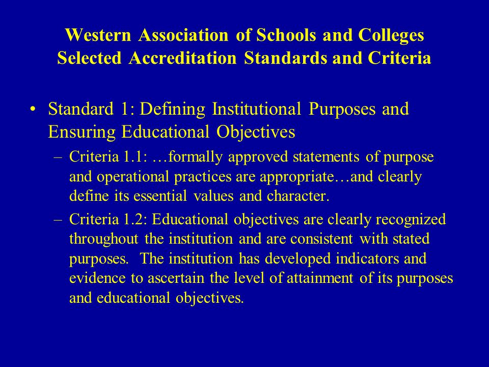 Western Association of Schools and Colleges Selected Accreditation Standards and Criteria Standard 1: Defining Institutional Purposes and Ensuring Educational Objectives –Criteria 1.1: …formally approved statements of purpose and operational practices are appropriate…and clearly define its essential values and character.