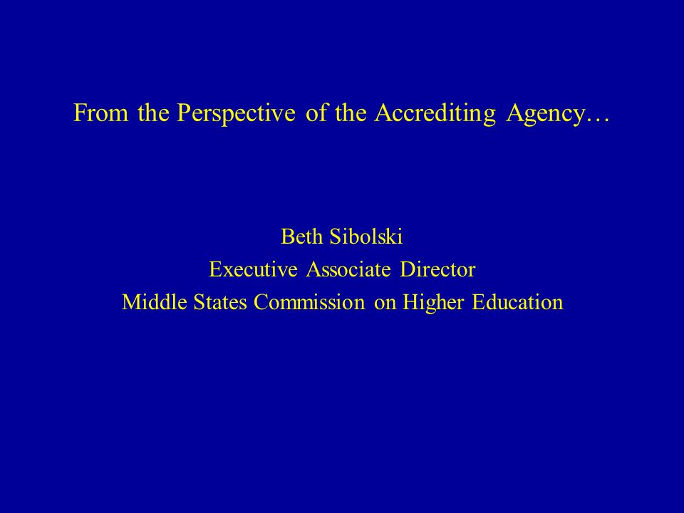 From the Perspective of the Accrediting Agency… Beth Sibolski Executive Associate Director Middle States Commission on Higher Education