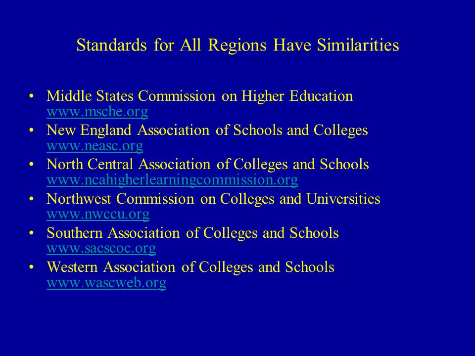 Standards for All Regions Have Similarities Middle States Commission on Higher Education www.msche.org www.msche.org New England Association of Schools and Colleges www.neasc.org www.neasc.org North Central Association of Colleges and Schools www.ncahigherlearningcommission.org www.ncahigherlearningcommission.org Northwest Commission on Colleges and Universities www.nwccu.org www.nwccu.org Southern Association of Colleges and Schools www.sacscoc.org www.sacscoc.org Western Association of Colleges and Schools www.wascweb.org www.wascweb.org