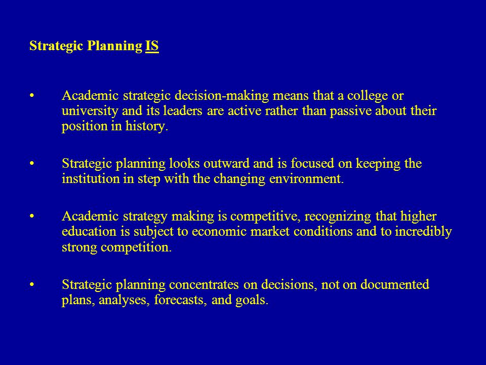Strategic Planning IS Academic strategic decision-making means that a college or university and its leaders are active rather than passive about their position in history.