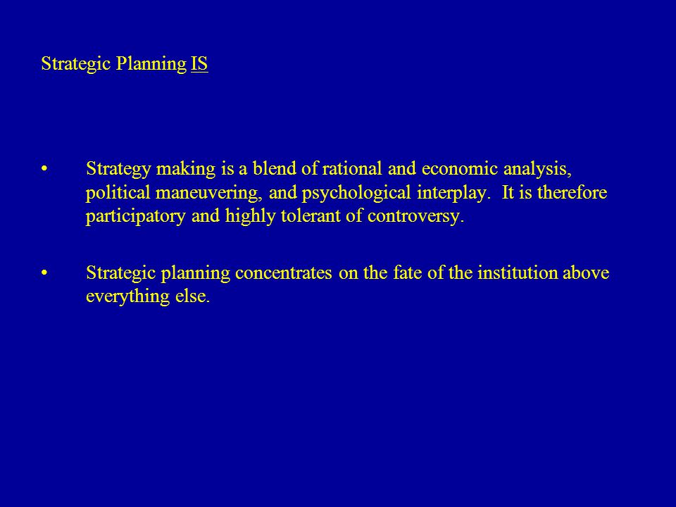 Strategic Planning IS Strategy making is a blend of rational and economic analysis, political maneuvering, and psychological interplay.
