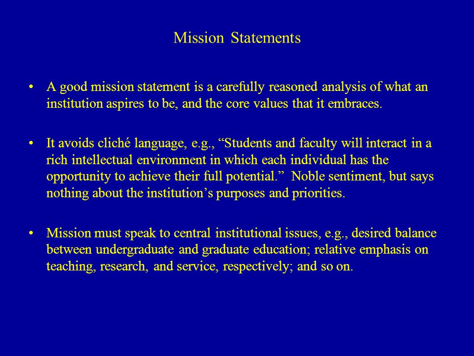 Mission Statements A good mission statement is a carefully reasoned analysis of what an institution aspires to be, and the core values that it embraces.