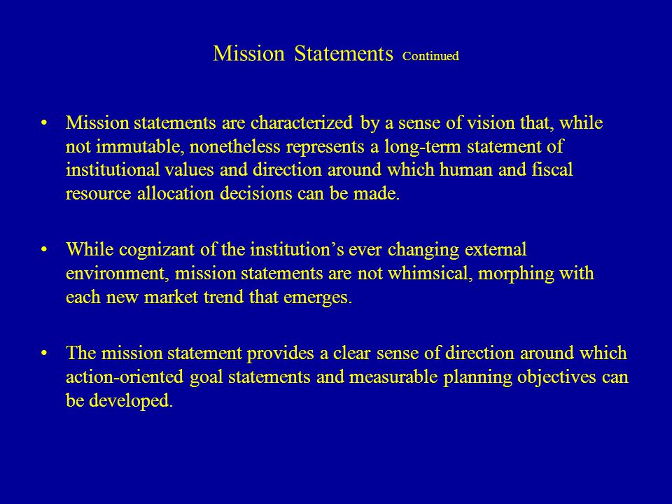 Mission Statements Continued Mission statements are characterized by a sense of vision that, while not immutable, nonetheless represents a long-term statement of institutional values and direction around which human and fiscal resource allocation decisions can be made.