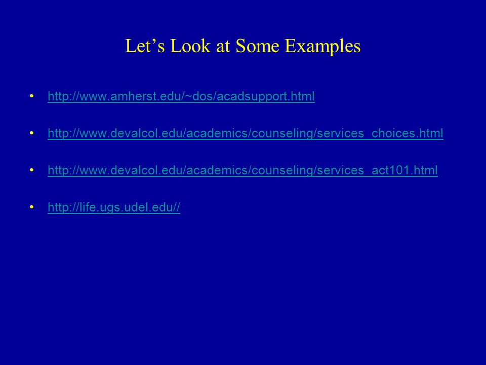 Lets Look at Some Examples http://www.amherst.edu/~dos/acadsupport.html http://www.devalcol.edu/academics/counseling/services_choices.html http://www.devalcol.edu/academics/counseling/services_act101.html http://life.ugs.udel.edu//
