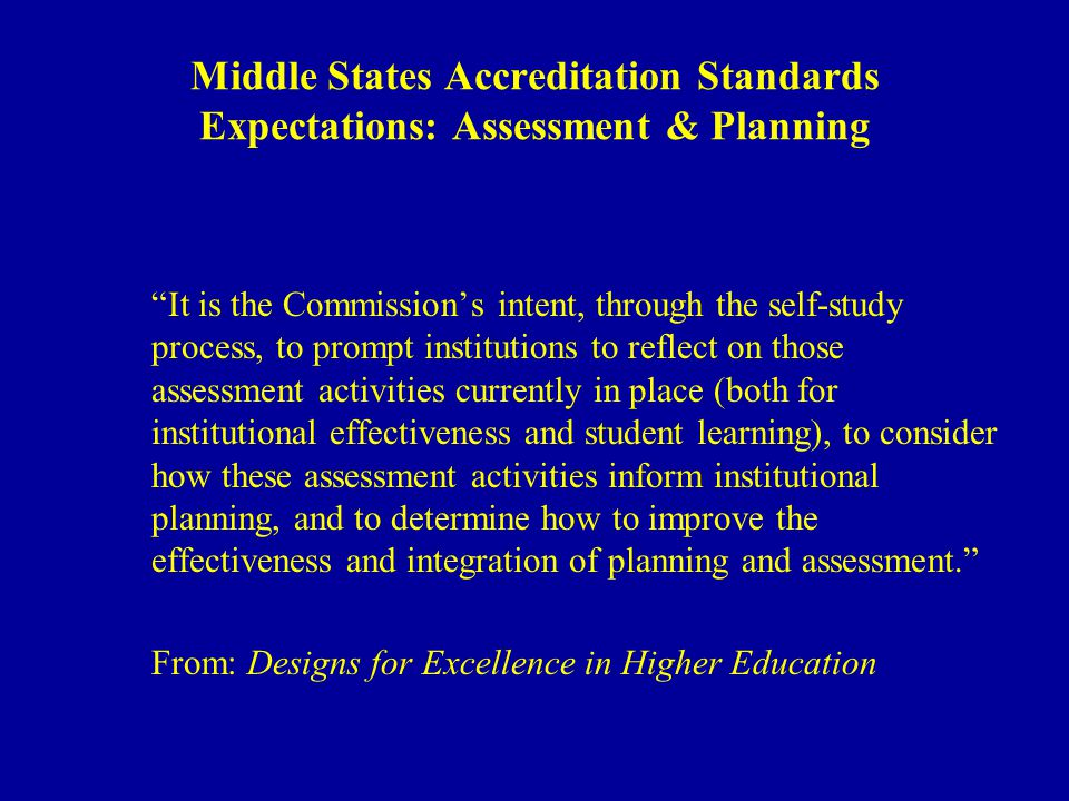 Middle States Accreditation Standards Expectations: Assessment & Planning It is the Commissions intent, through the self-study process, to prompt institutions to reflect on those assessment activities currently in place (both for institutional effectiveness and student learning), to consider how these assessment activities inform institutional planning, and to determine how to improve the effectiveness and integration of planning and assessment.