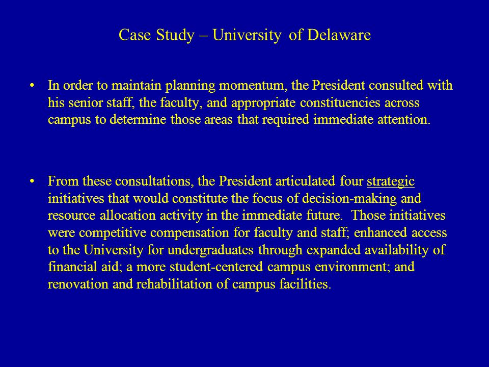 Case Study – University of Delaware In order to maintain planning momentum, the President consulted with his senior staff, the faculty, and appropriate constituencies across campus to determine those areas that required immediate attention.