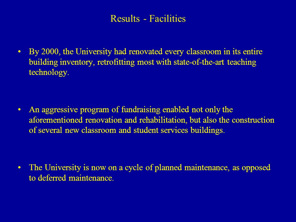 Results - Facilities By 2000, the University had renovated every classroom in its entire building inventory, retrofitting most with state-of-the-art teaching technology.