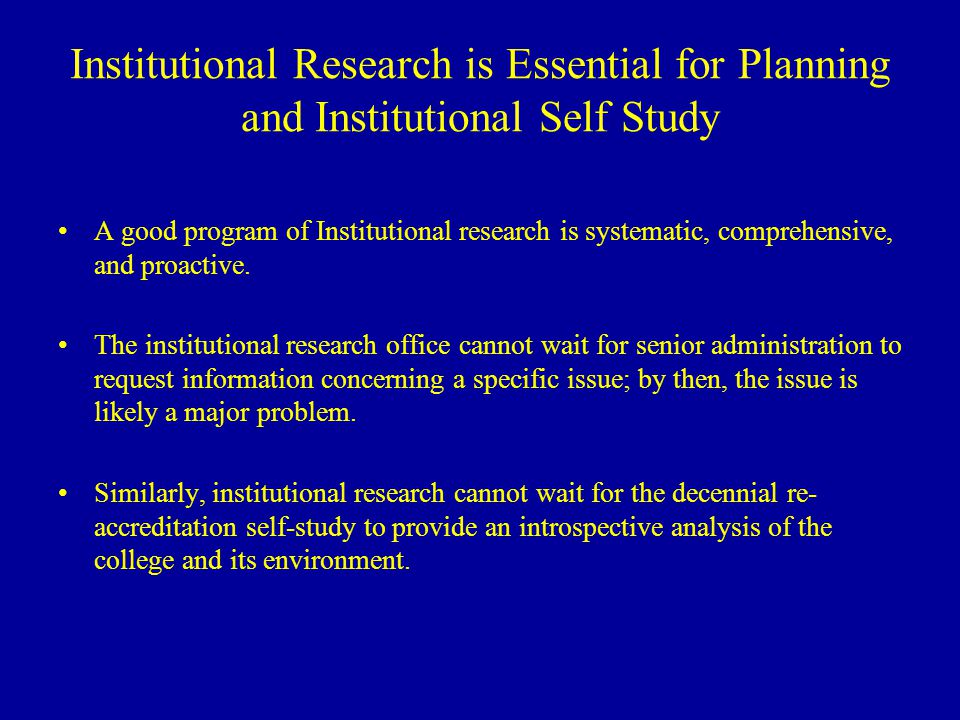Institutional Research is Essential for Planning and Institutional Self Study A good program of Institutional research is systematic, comprehensive, and proactive.