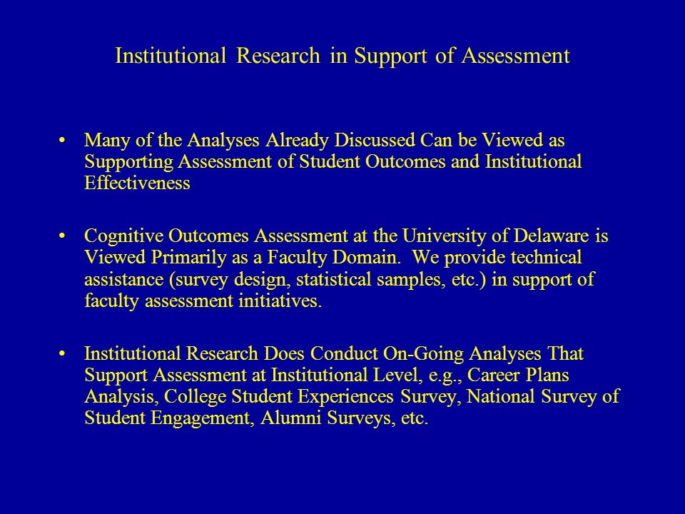 Institutional Research in Support of Assessment Many of the Analyses Already Discussed Can be Viewed as Supporting Assessment of Student Outcomes and Institutional Effectiveness Cognitive Outcomes Assessment at the University of Delaware is Viewed Primarily as a Faculty Domain.
