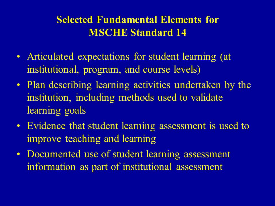 Selected Fundamental Elements for MSCHE Standard 14 Articulated expectations for student learning (at institutional, program, and course levels) Plan describing learning activities undertaken by the institution, including methods used to validate learning goals Evidence that student learning assessment is used to improve teaching and learning Documented use of student learning assessment information as part of institutional assessment
