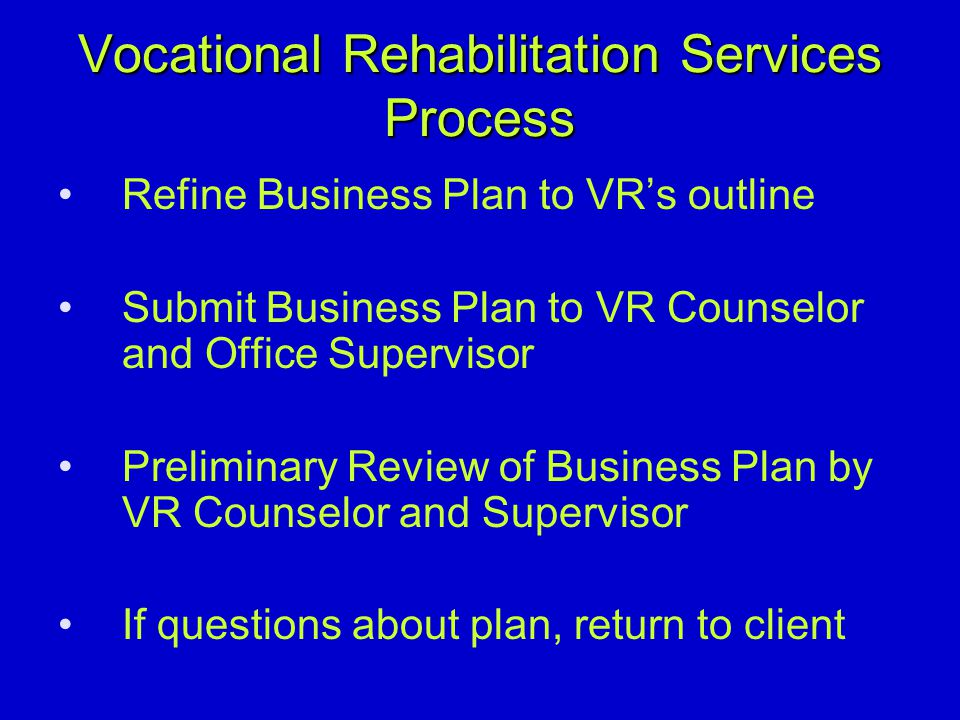 Vocational Rehabilitation Services Process Refine Business Plan to VRs outline Submit Business Plan to VR Counselor and Office Supervisor Preliminary Review of Business Plan by VR Counselor and Supervisor If questions about plan, return to client