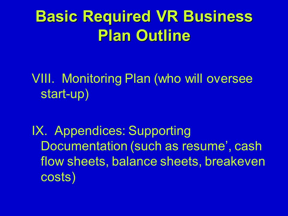 Basic Required VR Business Plan Outline VIII. Monitoring Plan (who will oversee start-up) IX.