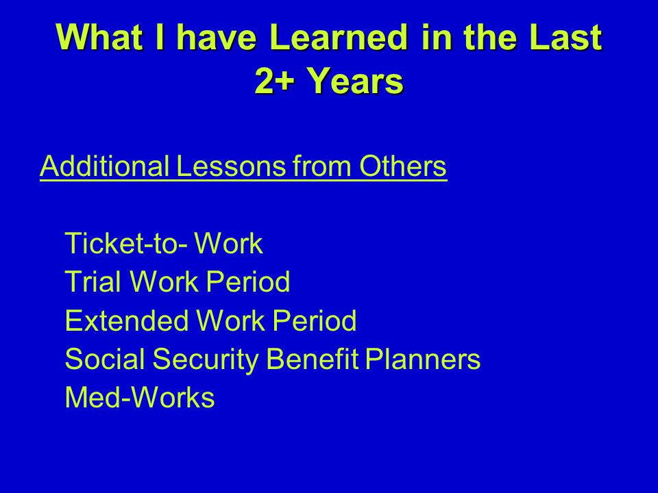 What I have Learned in the Last 2+ Years Additional Lessons from Others Ticket-to- Work Trial Work Period Extended Work Period Social Security Benefit Planners Med-Works