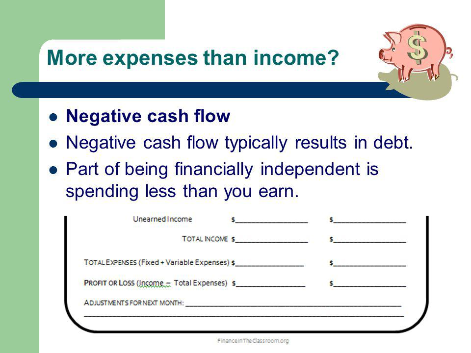 More expenses than income. Negative cash flow Negative cash flow typically results in debt.