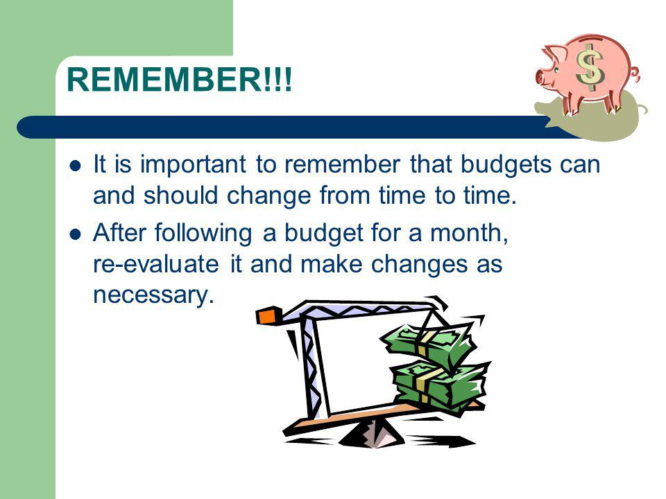 REMEMBER!!. It is important to remember that budgets can and should change from time to time.