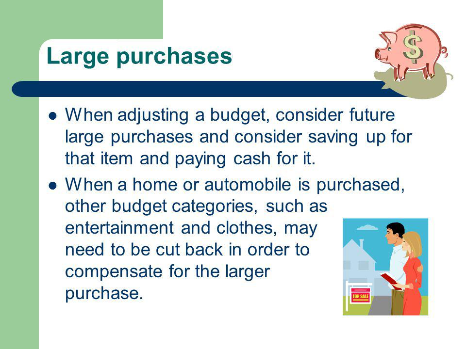 Large purchases When adjusting a budget, consider future large purchases and consider saving up for that item and paying cash for it.