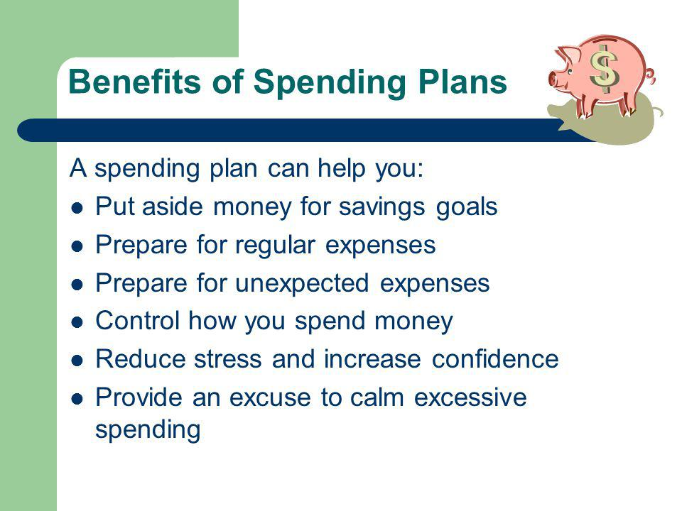 Benefits of Spending Plans A spending plan can help you: Put aside money for savings goals Prepare for regular expenses Prepare for unexpected expenses Control how you spend money Reduce stress and increase confidence Provide an excuse to calm excessive spending