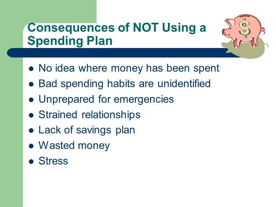 Consequences of NOT Using a Spending Plan No idea where money has been spent Bad spending habits are unidentified Unprepared for emergencies Strained relationships Lack of savings plan Wasted money Stress