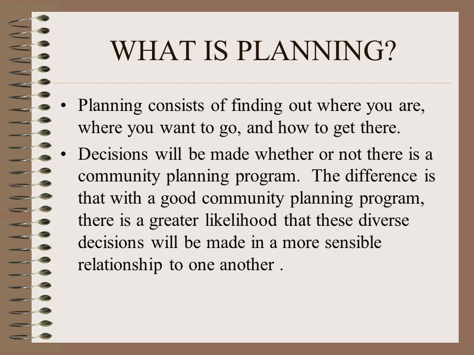 WHAT IS PLANNING? Planning consists of finding out where you are, where you want to go, and how to get there. Decisions will be made whether or not th