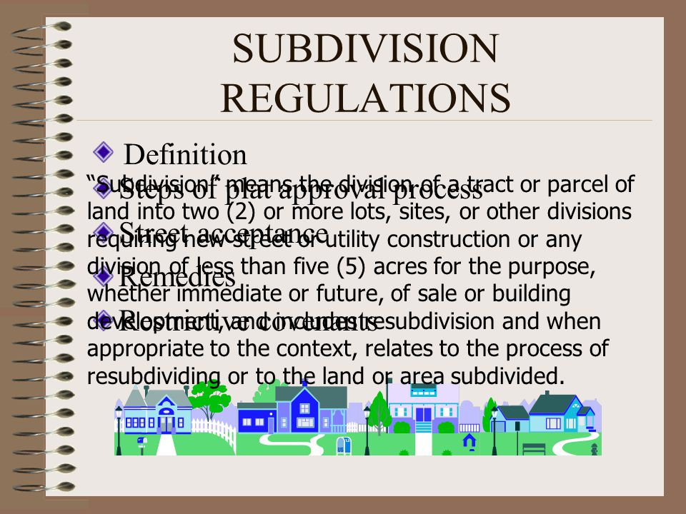 SUBDIVISION REGULATIONS Steps of plat approval process Street acceptance Remedies Restrictive covenants Subdivision means the division of a tract or p