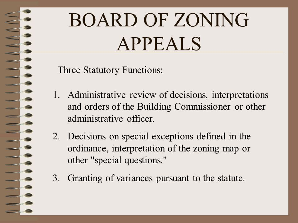 BOARD OF ZONING APPEALS Three Statutory Functions: 1.Administrative review of decisions, interpretations and orders of the Building Commissioner or ot