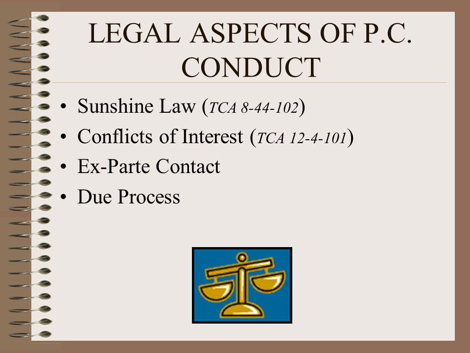 LEGAL ASPECTS OF P.C. CONDUCT Sunshine Law ( TCA 8-44-102 ) Conflicts of Interest ( TCA 12-4-101 ) Ex-Parte Contact Due Process