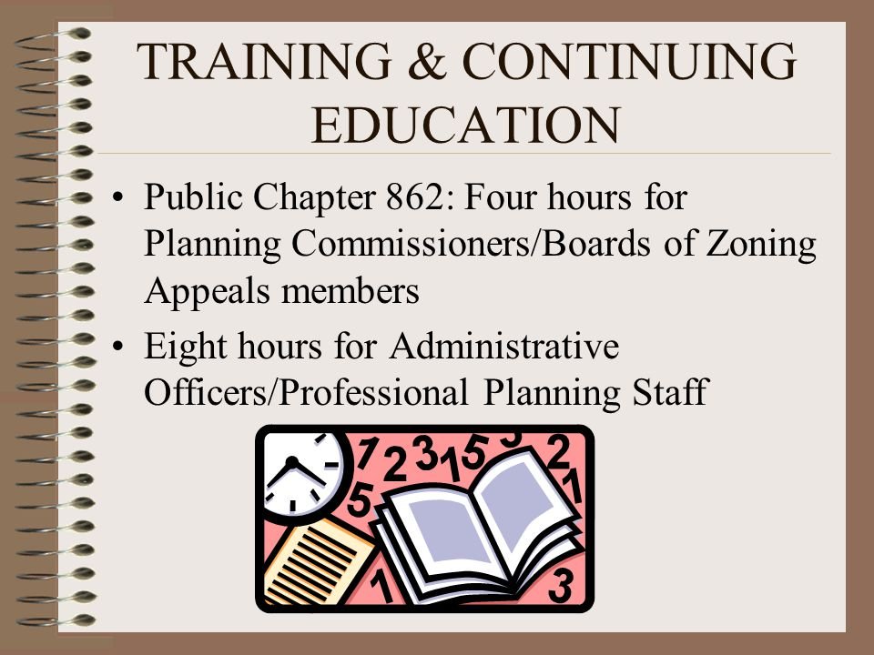 TRAINING & CONTINUING EDUCATION Public Chapter 862: Four hours for Planning Commissioners/Boards of Zoning Appeals members Eight hours for Administrat