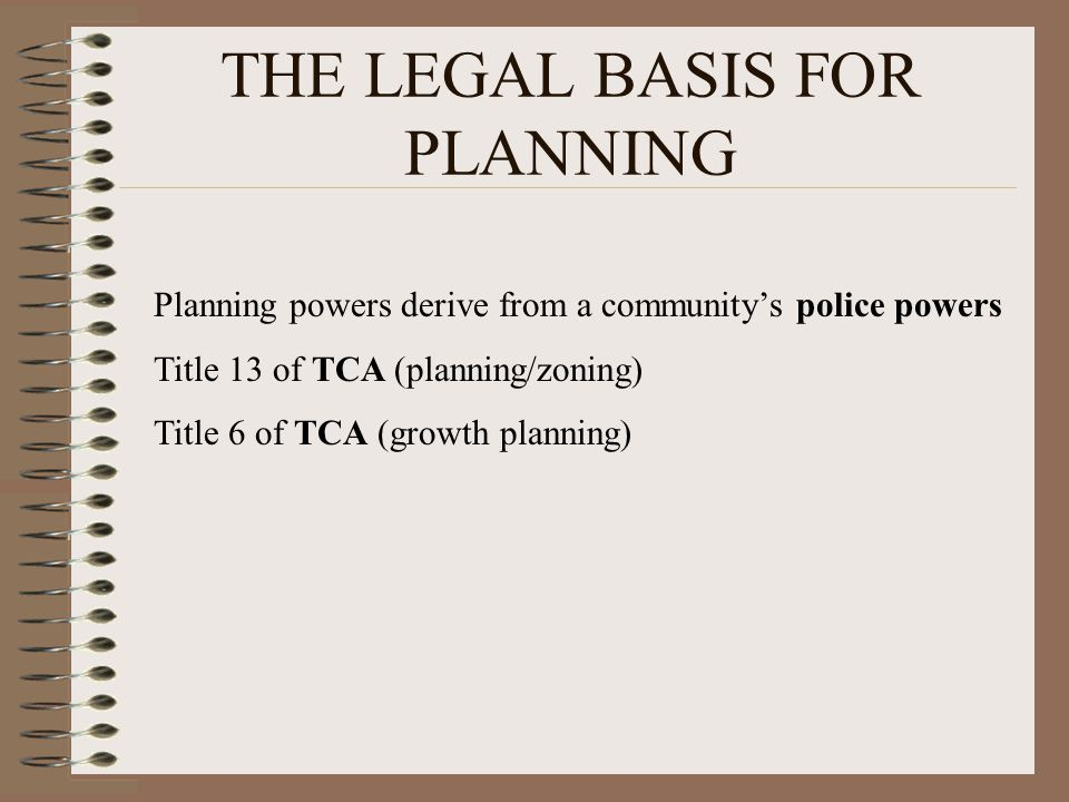 THE LEGAL BASIS FOR PLANNING Planning powers derive from a communitys police powers Title 13 of TCA (planning/zoning) Title 6 of TCA (growth planning)