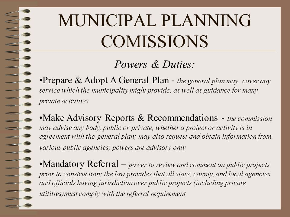 MUNICIPAL PLANNING COMISSIONS Powers & Duties: Prepare & Adopt A General Plan - the general plan may cover any service which the municipality might pr