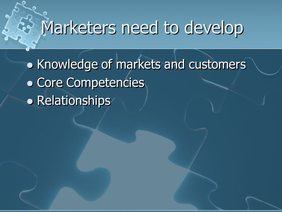 Marketers need to develop Knowledge of markets and customers Core Competencies Relationships Knowledge of markets and customers Core Competencies Relationships