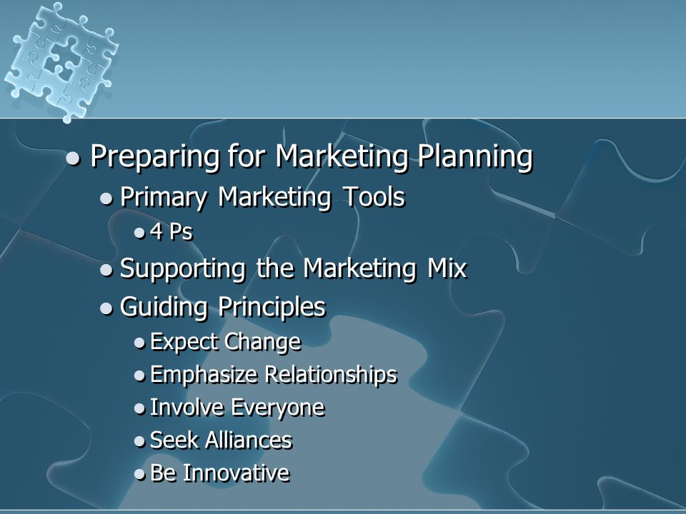 Preparing for Marketing Planning Primary Marketing Tools 4 Ps Supporting the Marketing Mix Guiding Principles Expect Change Emphasize Relationships In