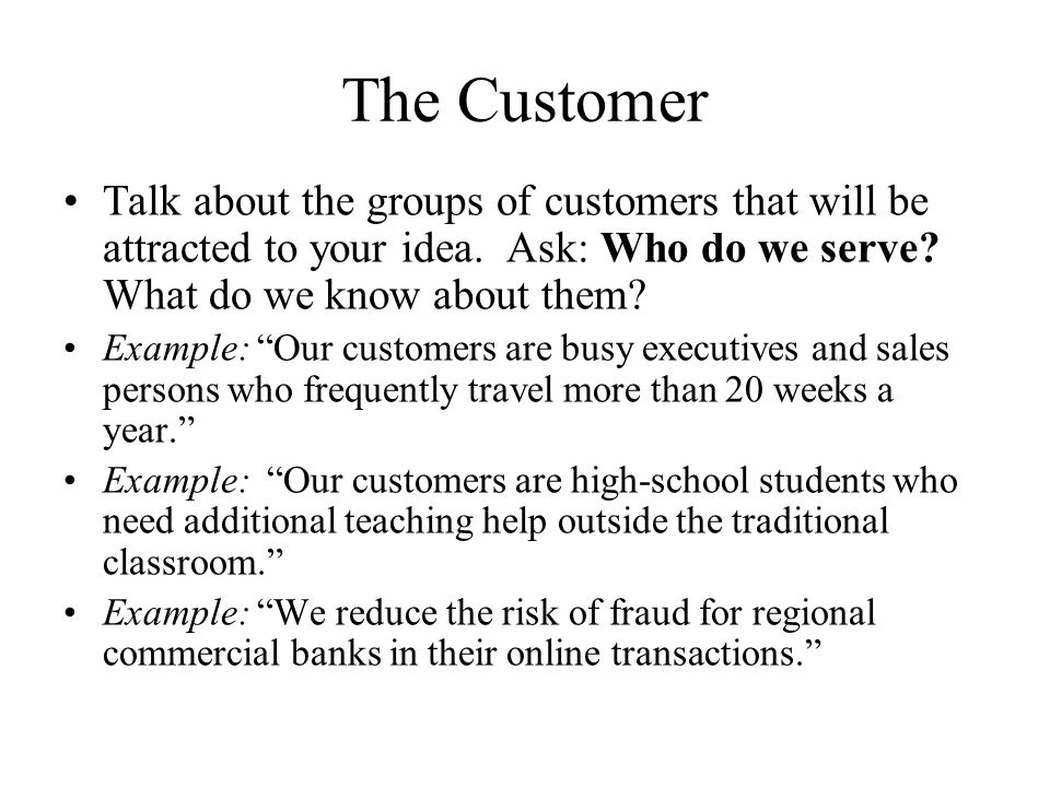 The Customer Talk about the groups of customers that will be attracted to your idea.