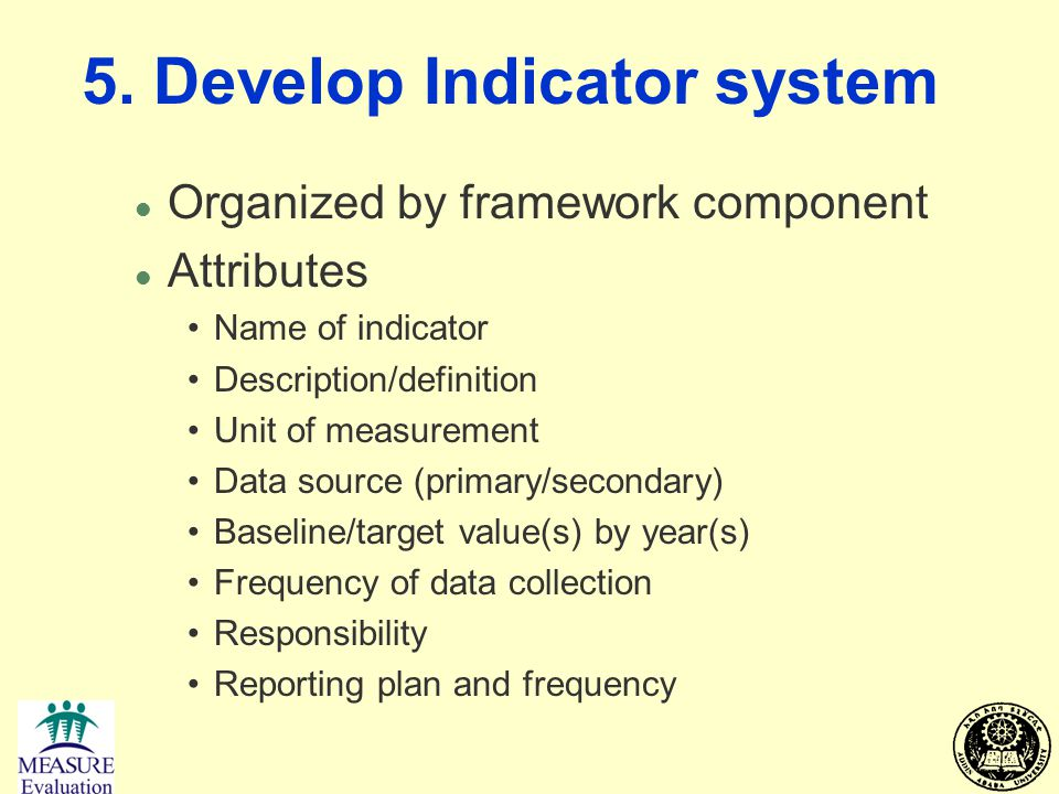 5. Develop Indicator system l Organized by framework component l Attributes Name of indicator Description/definition Unit of measurement Data source (