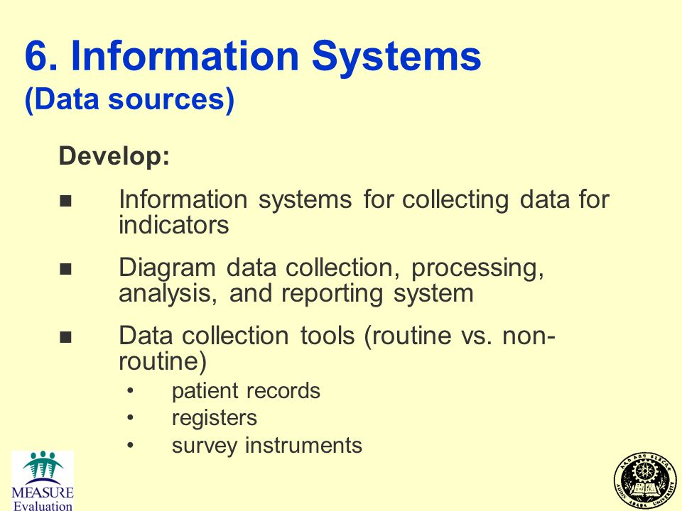 6. Information Systems (Data sources) Develop: n Information systems for collecting data for indicators n Diagram data collection, processing, analysi
