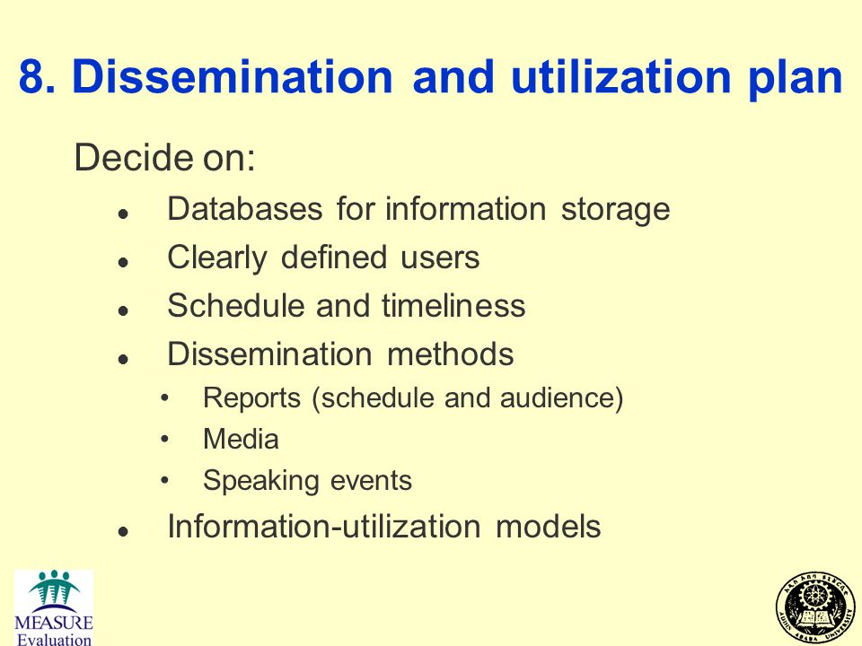 8. Dissemination and utilization plan Decide on: l Databases for information storage l Clearly defined users l Schedule and timeliness l Dissemination