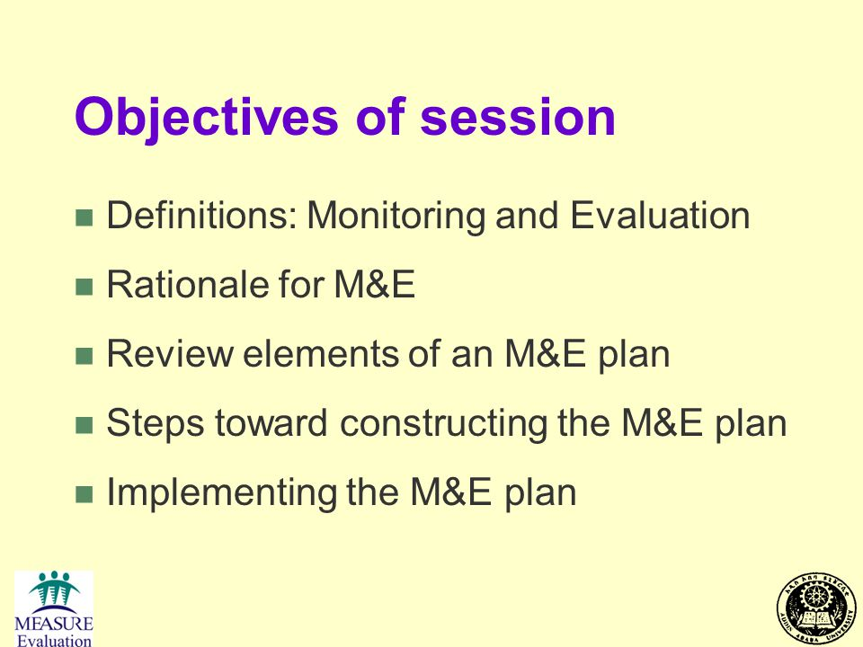 Objectives of session n Definitions: Monitoring and Evaluation n Rationale for M&E n Review elements of an M&E plan n Steps toward constructing the M&