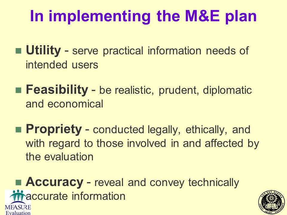 In implementing the M&E plan n Utility - serve practical information needs of intended users n Feasibility - be realistic, prudent, diplomatic and eco