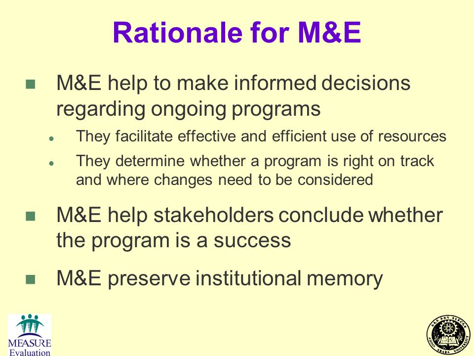 Rationale for M&E n M&E help to make informed decisions regarding ongoing programs l They facilitate effective and efficient use of resources l They d