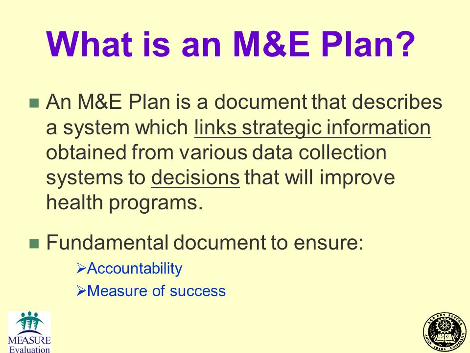 What is an M&E Plan? n An M&E Plan is a document that describes a system which links strategic information obtained from various data collection syste