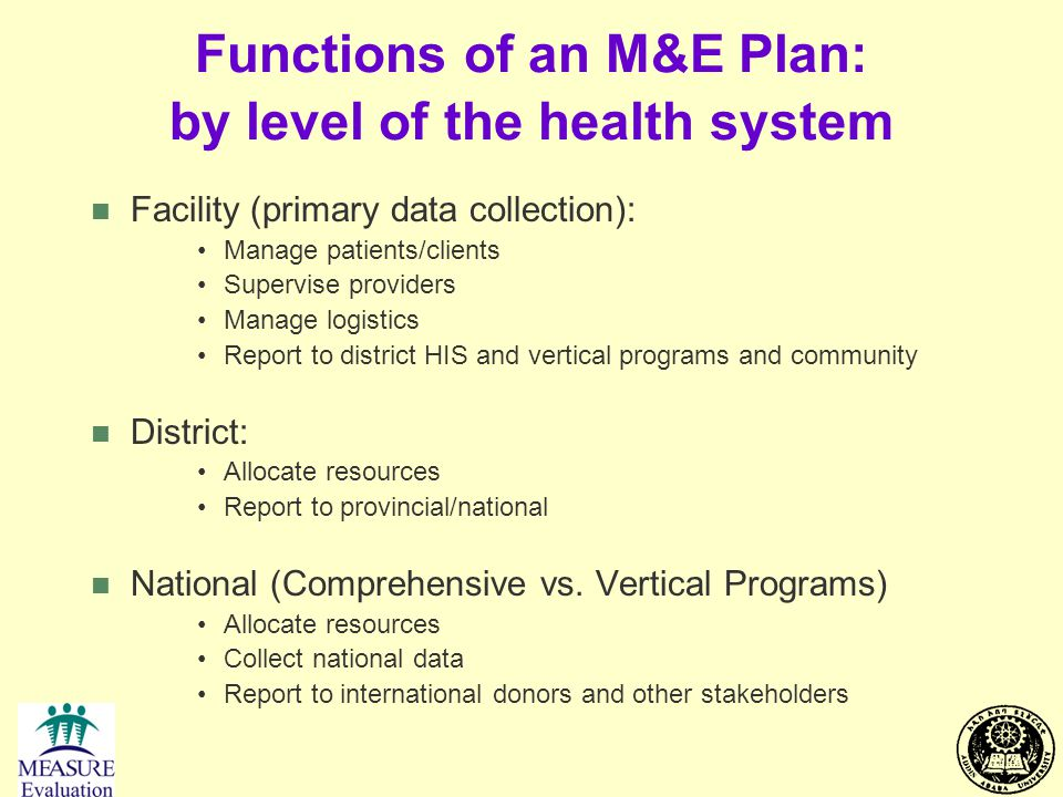 Functions of an M&E Plan: by level of the health system n Facility (primary data collection): Manage patients/clients Supervise providers Manage logis
